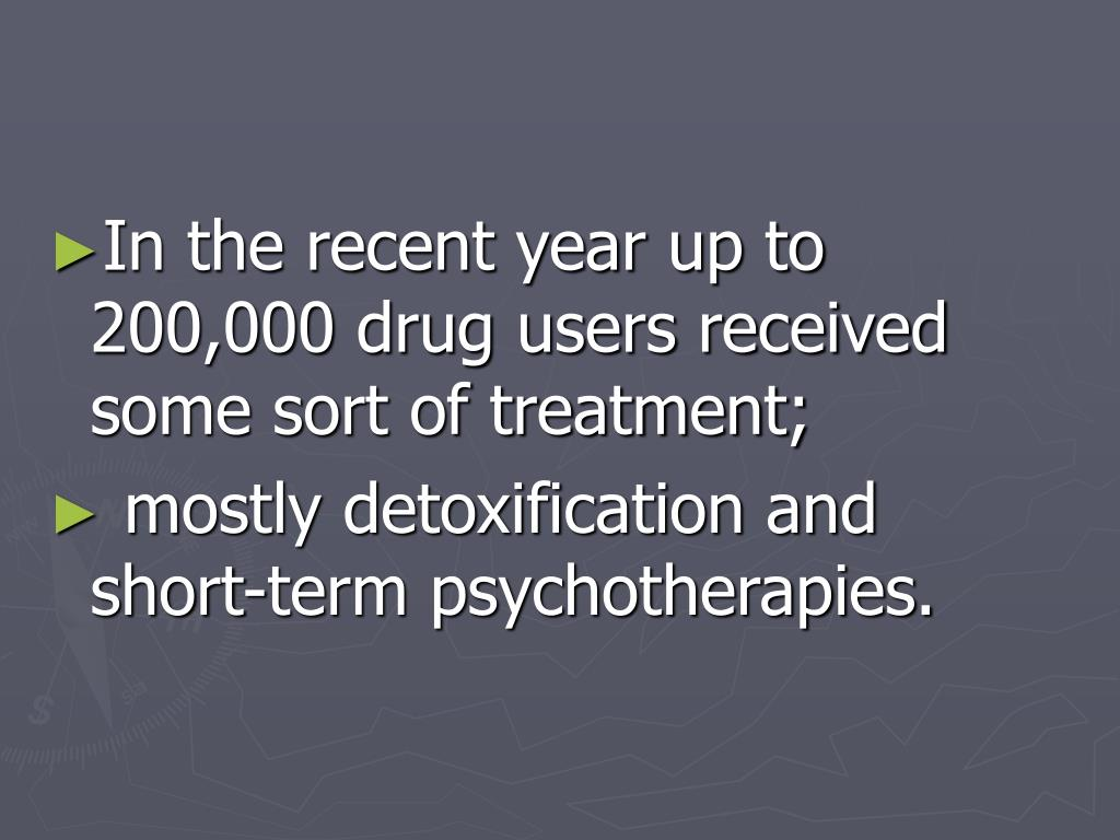 In the recent year up to 200,000 drug users received some sort of treatment;