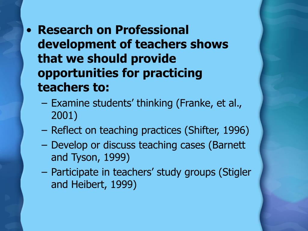 Research on Professional development of teachers shows that we should provide opportunities for practicing teachers to: