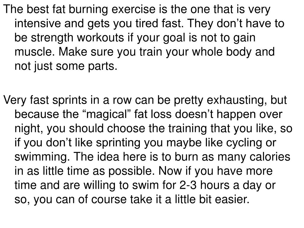 The best fat burning exercise is the one that is very intensive and gets you tired fast. They don't have to be strength workouts if your goal is not to gain muscle. Make sure you train your whole body and not just some parts.