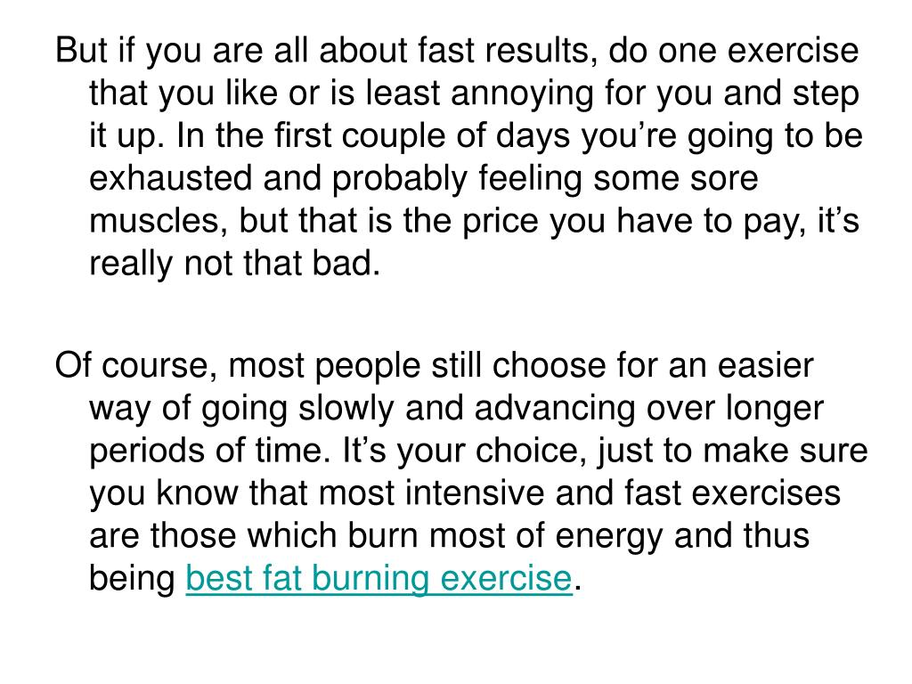 But if you are all about fast results, do one exercise that you like or is least annoying for you and step it up. In the first couple of days you're going to be exhausted and probably feeling some sore muscles, but that is the price you have to pay, it's really not that bad.