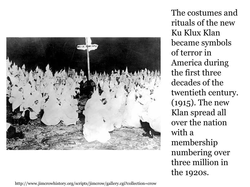 The costumes and rituals of the new Ku Klux Klan became symbols of terror in America during the first three decades of the twentieth century. (1915). The new Klan spread all over the nation with a membership numbering over three million in the 1920s.
