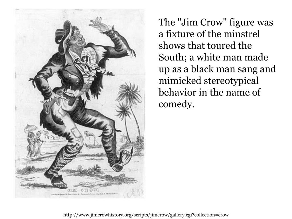 "The ""Jim Crow"" figure was a fixture of the minstrel shows that toured the South; a white man made up as a black man sang and mimicked stereotypical behavior in the name of comedy."