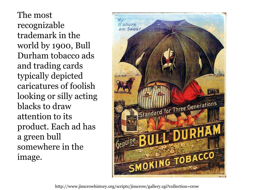The most recognizable trademark in the world by 1900, Bull Durham tobacco ads and trading cards typically depicted caricatures of foolish looking or silly acting blacks to draw attention to its product. Each ad has a green bull somewhere in the image.