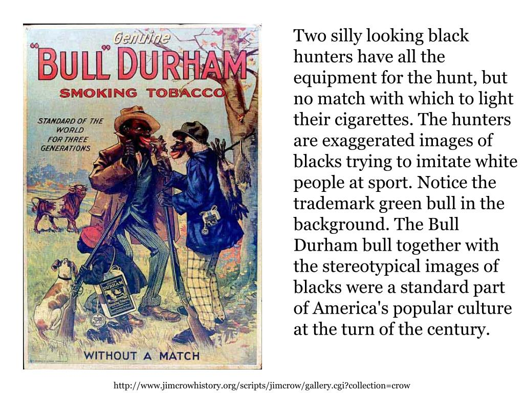 Two silly looking black hunters have all the equipment for the hunt, but no match with which to light their cigarettes. The hunters are exaggerated images of blacks trying to imitate white people at sport. Notice the trademark green bull in the background. The Bull Durham bull together with the stereotypical images of blacks were a standard part of America's popular culture at the turn of the century.