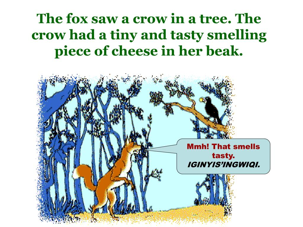 The fox saw a crow in a tree. The crow had a tiny and tasty smelling piece of cheese in her beak.