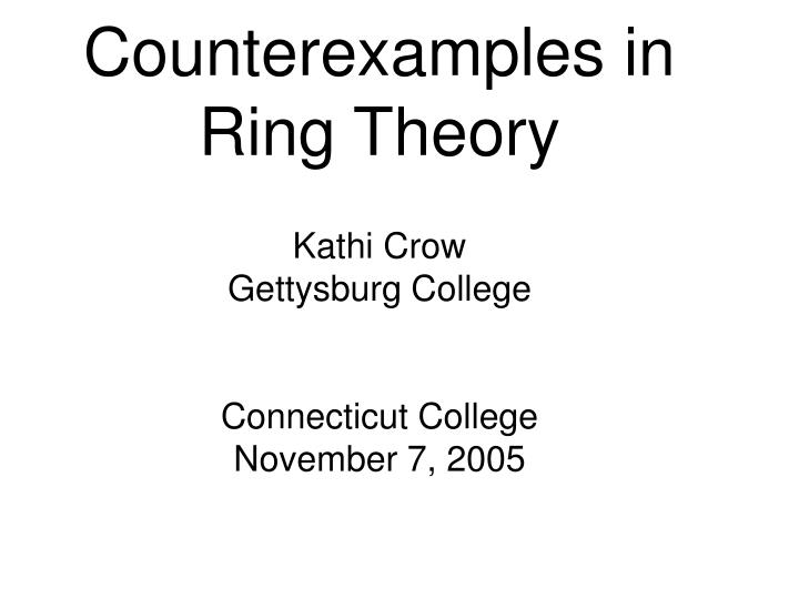 Counterexamples in ring theory kathi crow gettysburg college connecticut college november 7 2005