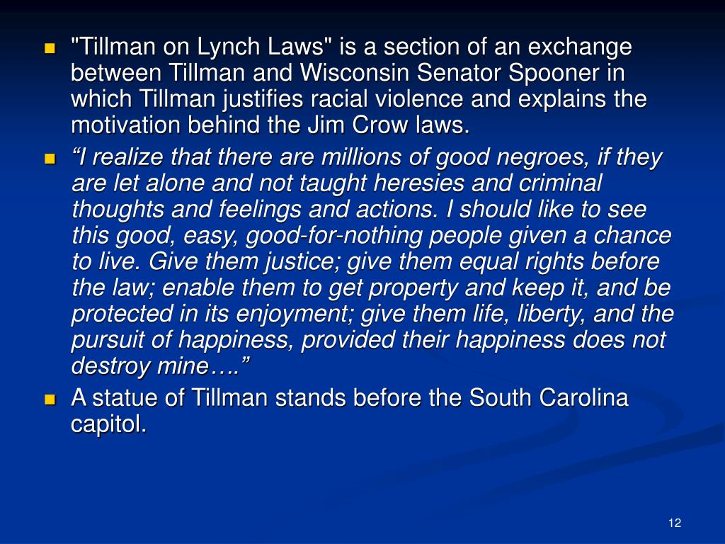 """Tillman on Lynch Laws"" is a section of an exchange between Tillman and Wisconsin Senator Spooner in which Tillman justifies racial violence and explains the motivation behind the Jim Crow laws."