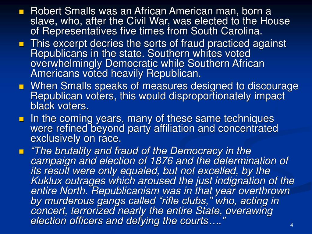 Robert Smalls was an African American man, born a slave, who, after the Civil War, was elected to the House of Representatives five times from South Carolina.