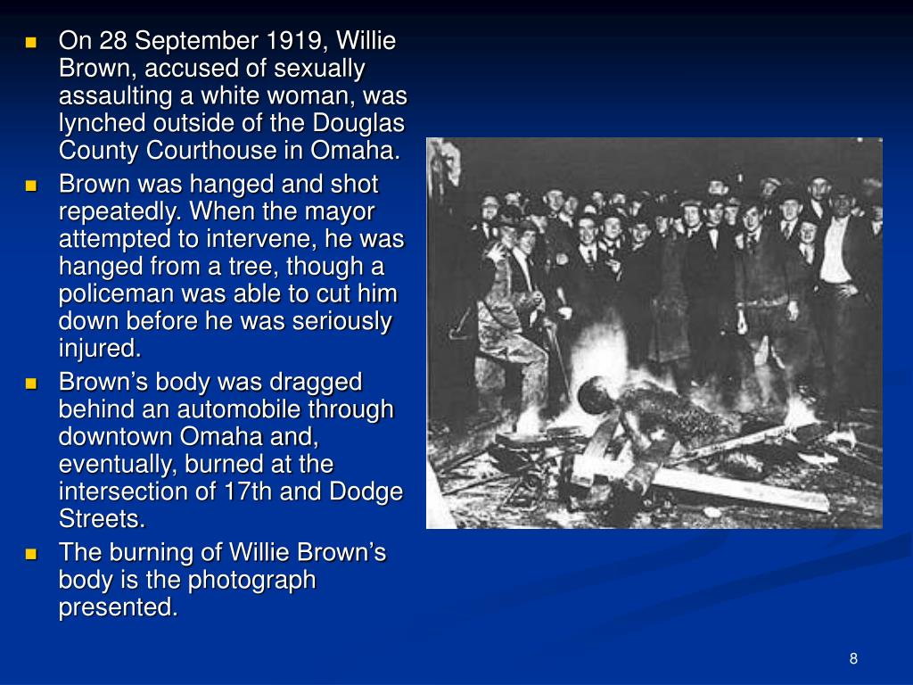 On 28 September 1919, Willie Brown, accused of sexually assaulting a white woman, was lynched outside of the Douglas County Courthouse in Omaha.