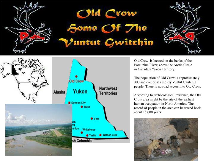 Old Crow  is located on the banks of the Porcupine River, above the Arctic Circle