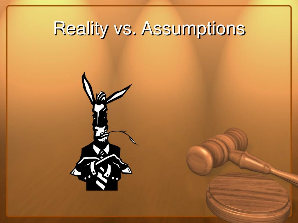 Reality vs. Assumptions