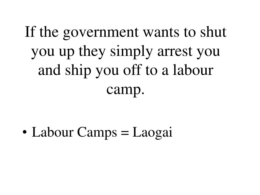 If the government wants to shut you up they simply arrest you and ship you off to a labour camp.