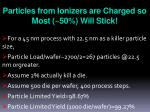 particles from ionizers are charged so most 50 will stick