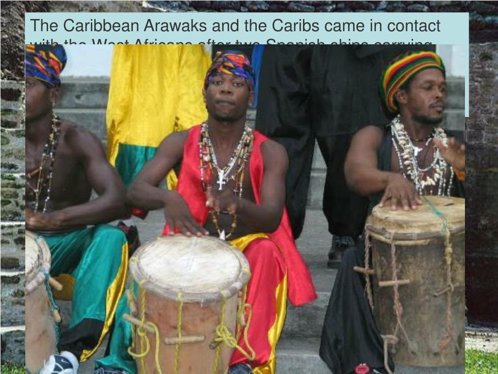 The Caribbean Arawaks and the Caribs came in contact with the West Africans after two Spanish ships carrying slaves are wrecked at Becquia near St. Vincent. The intermarrying with these African slaves thus gave birth to the Garinagu people and Garifuna, the language.