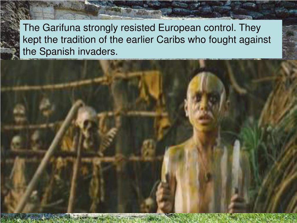 The Garifuna strongly resisted European control. They kept the tradition of the earlier Caribs who fought against the Spanish invaders.