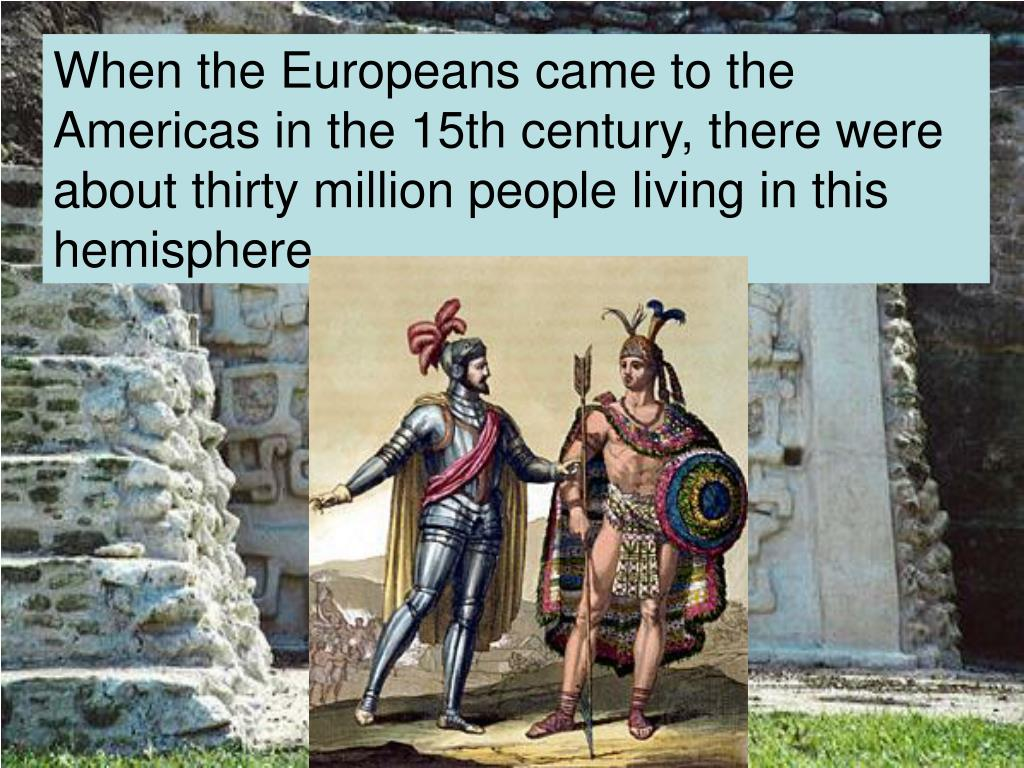 When the Europeans came to the Americas in the 15th century, there were about thirty million people living in this hemisphere.