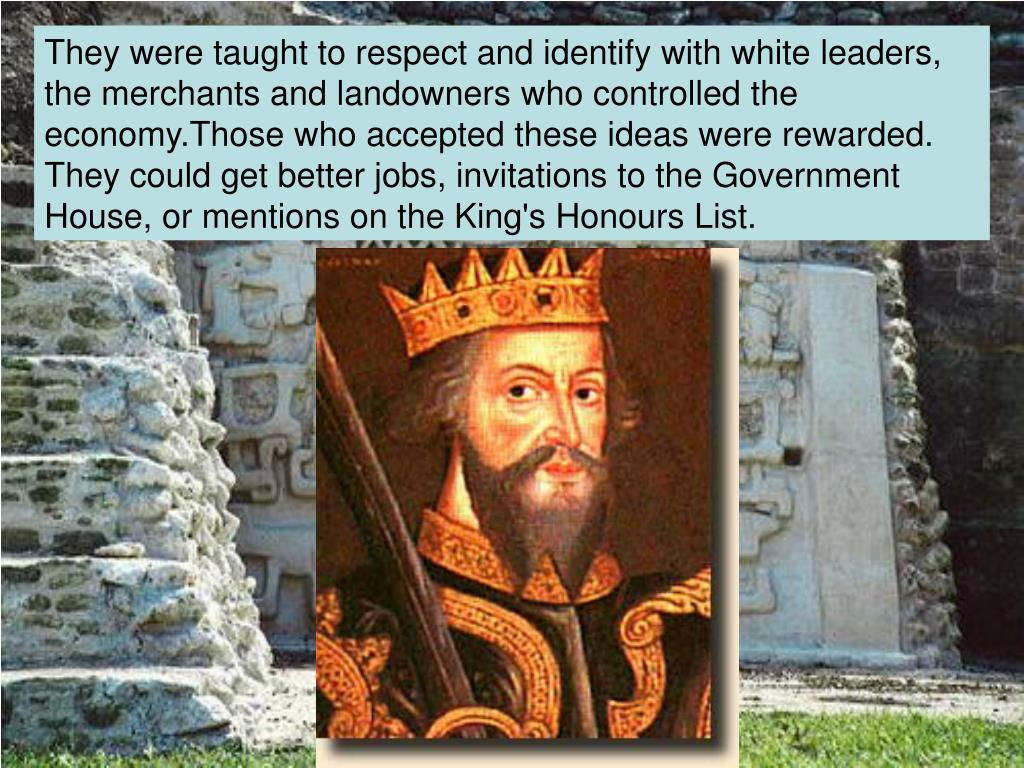 They were taught to respect and identify with white leaders, the merchants and landowners who controlled the economy.Those who accepted these ideas were rewarded. They could get better jobs, invitations to the Government House, or mentions on the King's Honours List.