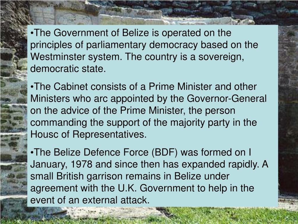 The Government of Belize is operated on the principles of parliamentary democracy based on the Westminster system. The country is a sovereign, democratic state.