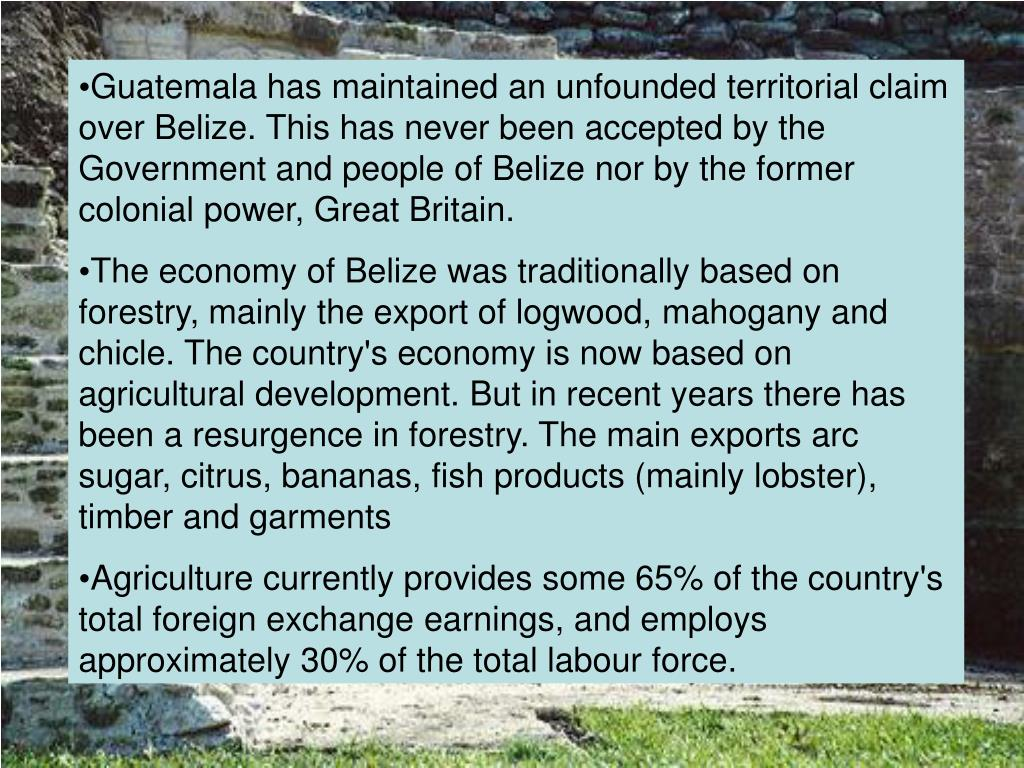 Guatemala has maintained an unfounded territorial claim over Belize. This has never been accepted by the Government and people of Belize nor by the former colonial power, Great Britain.