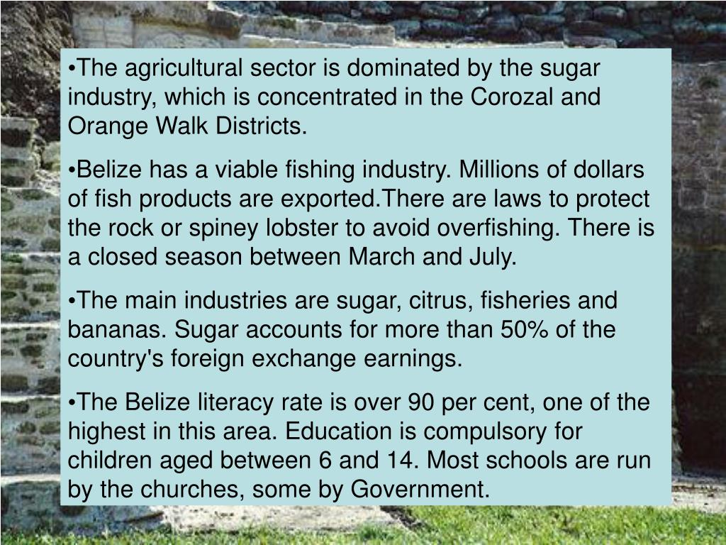 The agricultural sector is dominated by the sugar industry, which is concentrated in the Corozal and Orange Walk Districts.