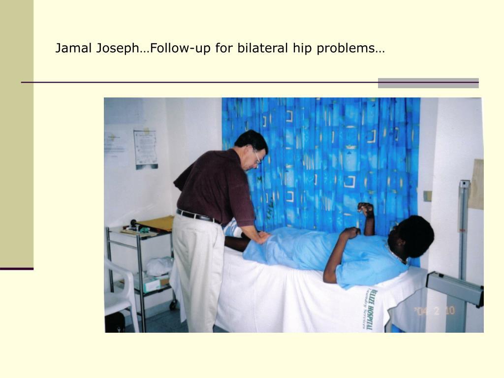 Jamal Joseph…Follow-up for bilateral hip problems…