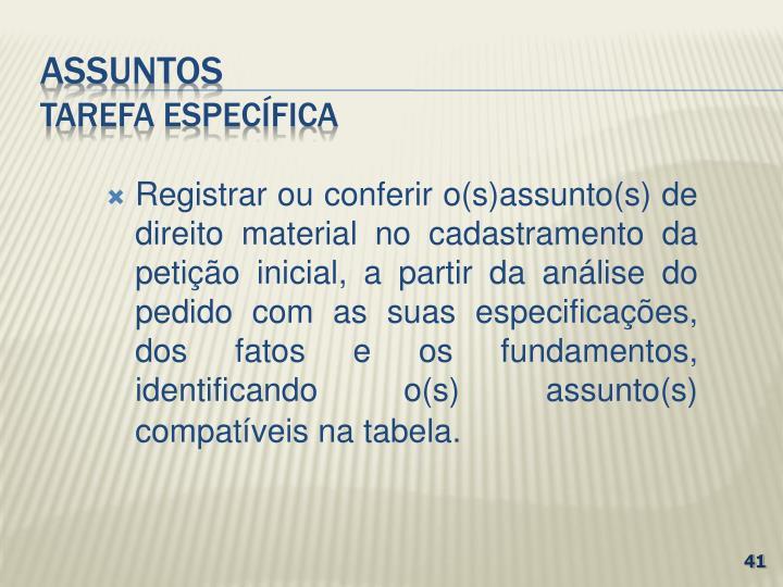 Registrar ou conferir o(s)assunto(s) de direito material no cadastramento da petição inicial, a partir da análise do pedido com as suas especificações, dos fatos e os fundamentos, identificando o(s) assunto(s)  compatíveis na tabela.
