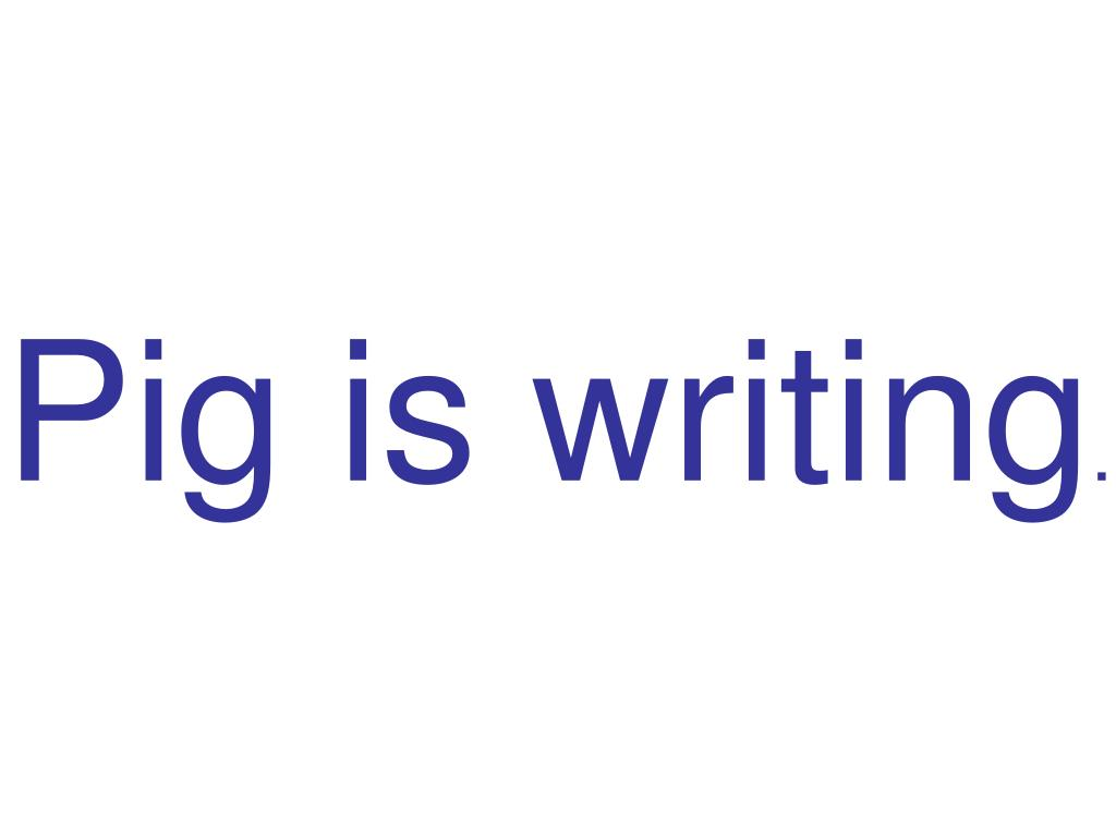 Pig is writing