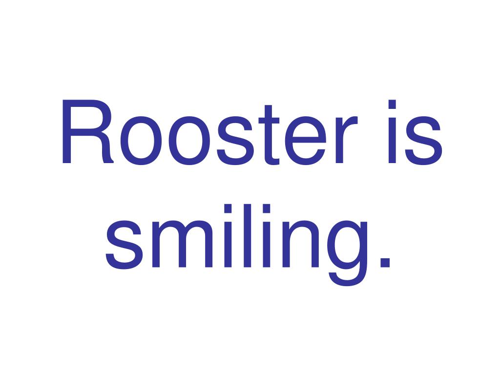 Rooster is smiling.