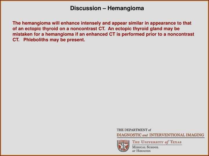 The hemangioma will enhance intensely and appear similar in appearance to that of an ectopic thyroid on a noncontrast CT.  An ectopic thyroid gland may be mistaken for a hemangioma if an enhanced CT is performed prior to a noncontrast CT.   Phleboliths may be present.