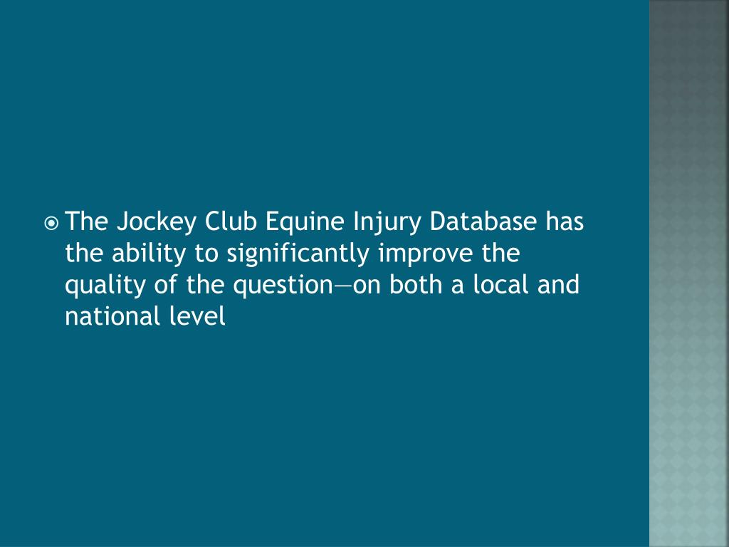 The Jockey Club Equine Injury Database has the ability to significantly improve the quality of the question—on both a local and national level