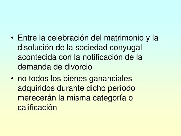 Entre la celebración del matrimonio y la disolución de la sociedad conyugal acontecida con la notificación de la demanda de divorcio