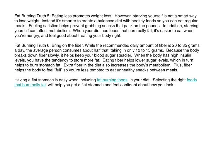 Fat Burning Truth 5: Eating less promotes weight loss.  However, starving yourself is not a smart wa...