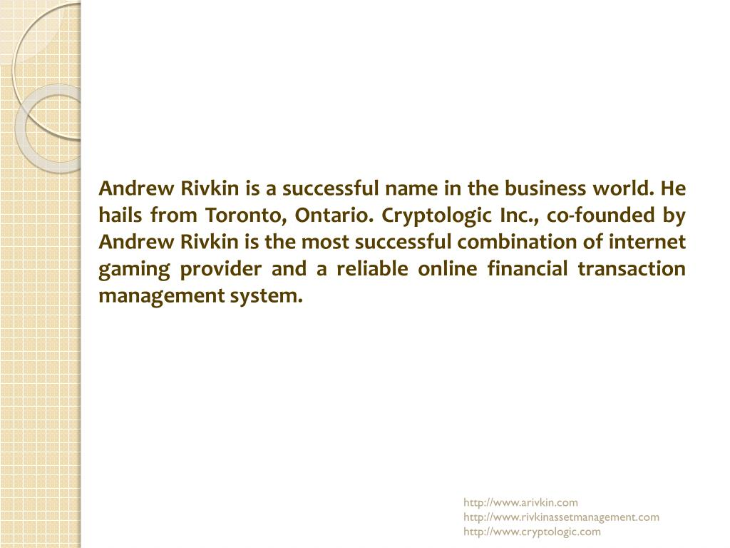Andrew Rivkin is a successful name in the business world. He hails from Toronto, Ontario. Cryptologic Inc., co-founded by Andrew Rivkin is the most successful combination of internet gaming provider and a reliable online financial transaction management system.