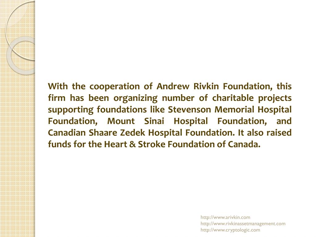 With the cooperation of Andrew Rivkin Foundation, this firm has been organizing number of charitable projects supporting foundations like Stevenson Memorial Hospital Foundation, Mount Sinai Hospital Foundation, and Canadian Shaare Zedek Hospital Foundation. It also raised funds for the Heart & Stroke Foundation of Canada.