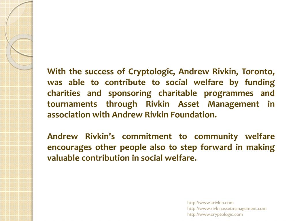 With the success of Cryptologic, Andrew Rivkin, Toronto, was able to contribute to social welfare by funding charities and sponsoring charitable programmes and tournaments through Rivkin Asset Management in association with Andrew Rivkin Foundation.