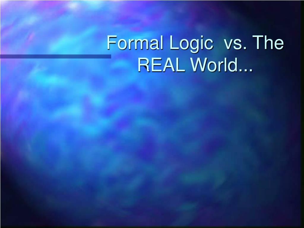 Formal Logic  vs. The REAL World...