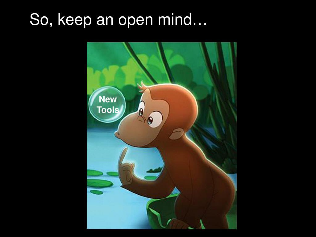 So, keep an open mind…