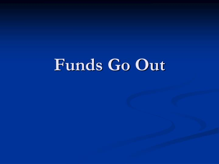 Funds Go Out