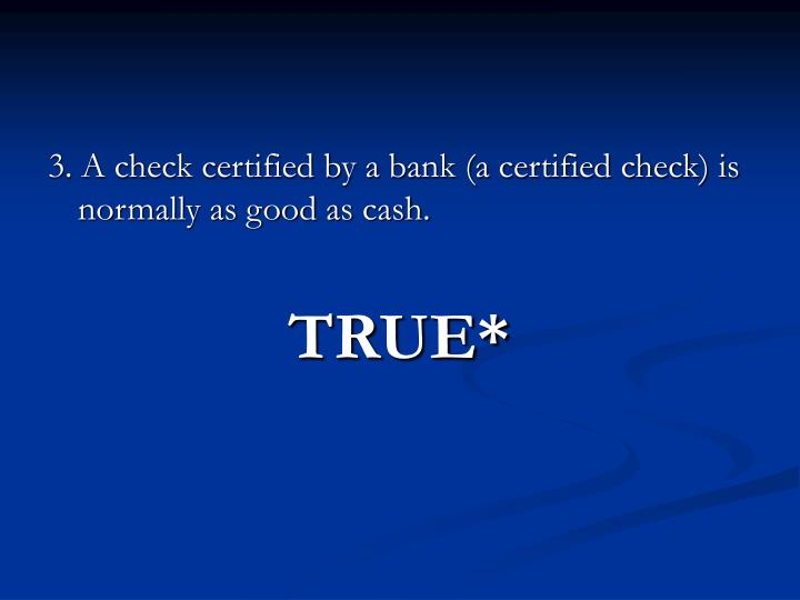 3. A check certified by a bank (a certified check) is normally as good as cash.
