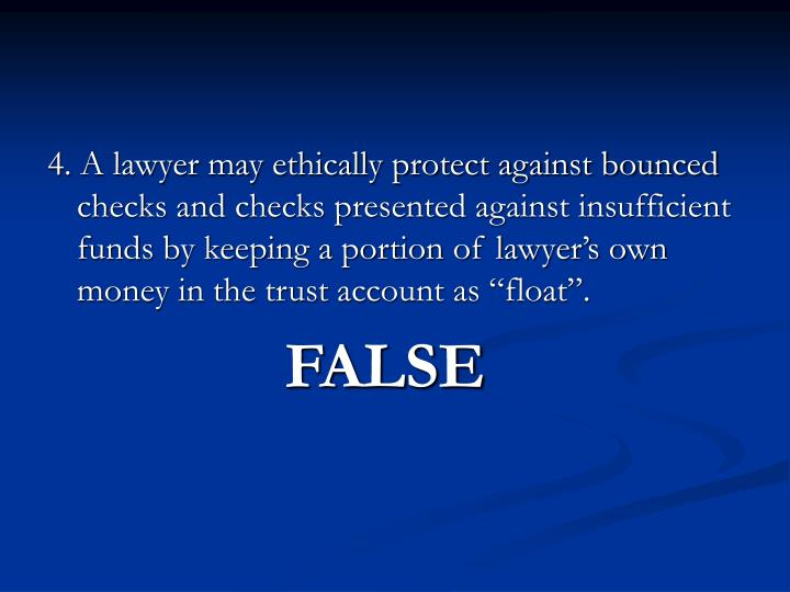 """4. A lawyer may ethically protect against bounced checks and checks presented against insufficient funds by keeping a portion of lawyer's own money in the trust account as """"float""""."""