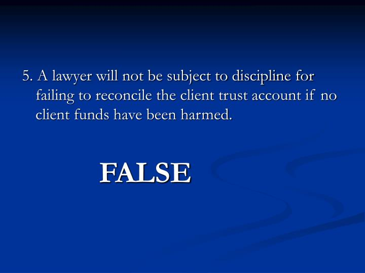 5. A lawyer will not be subject to discipline for failing to reconcile the client trust account if no client funds have been harmed.