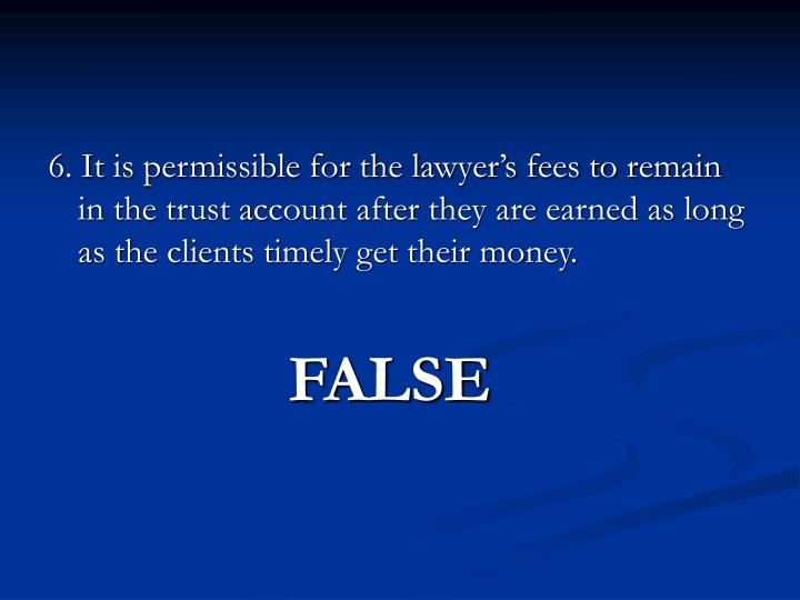 6. It is permissible for the lawyer's fees to remain in the trust account after they are earned as long as the clients timely get their money.