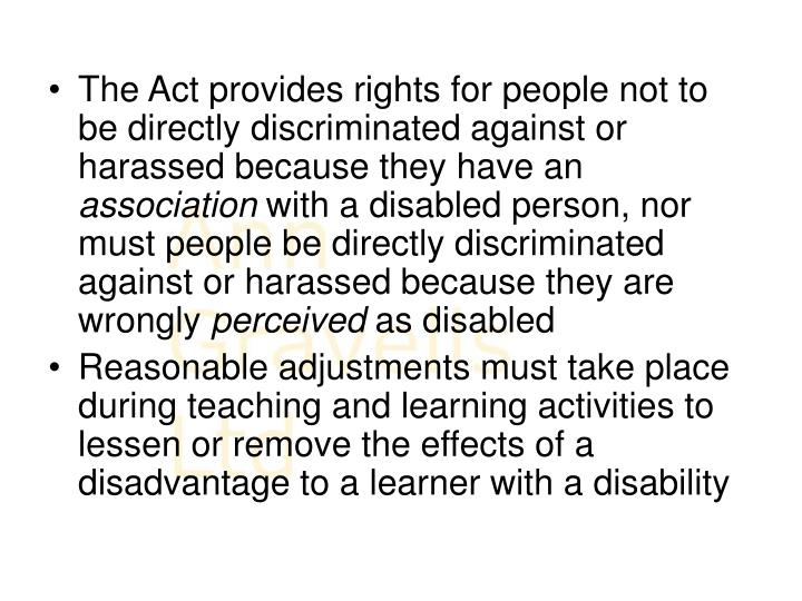 The Act provides rights for people not to be directly discriminated against or harassed because they have an