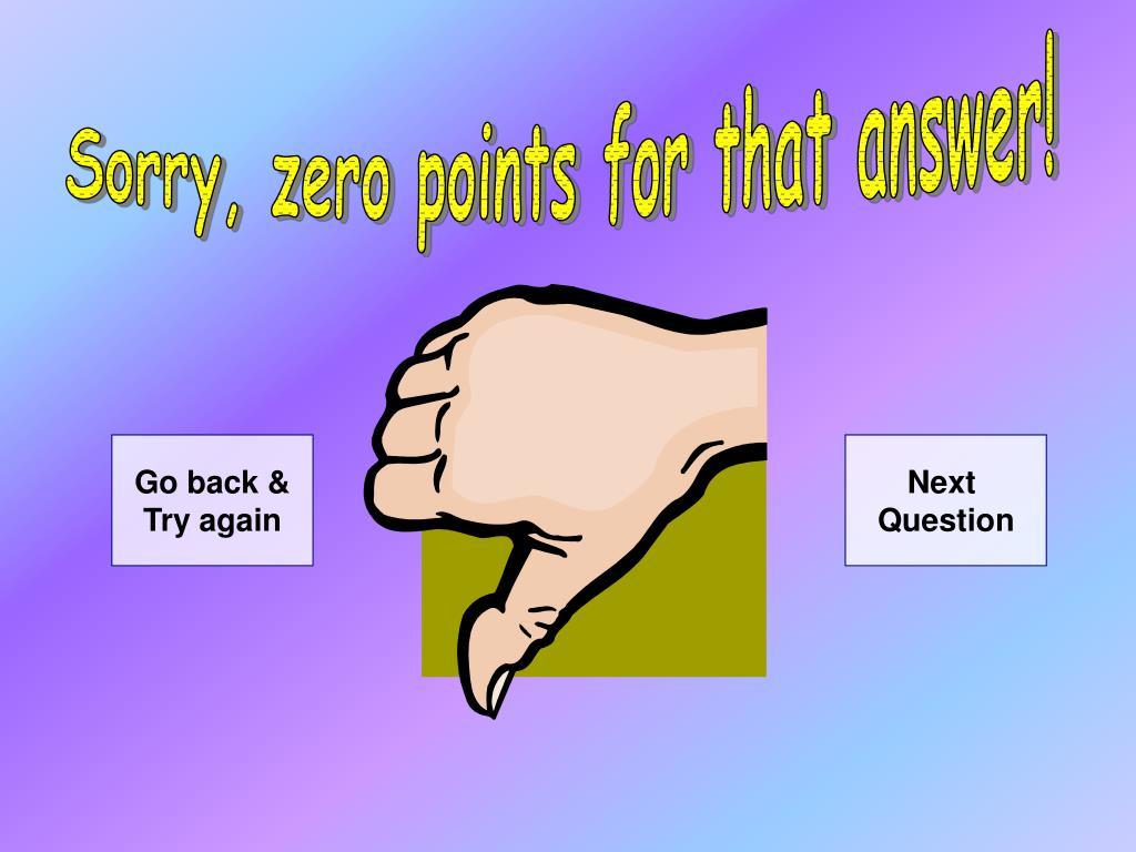 Sorry, zero points for that answer!