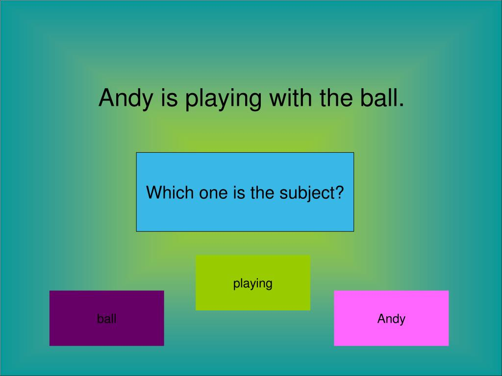 Andy is playing with the ball.