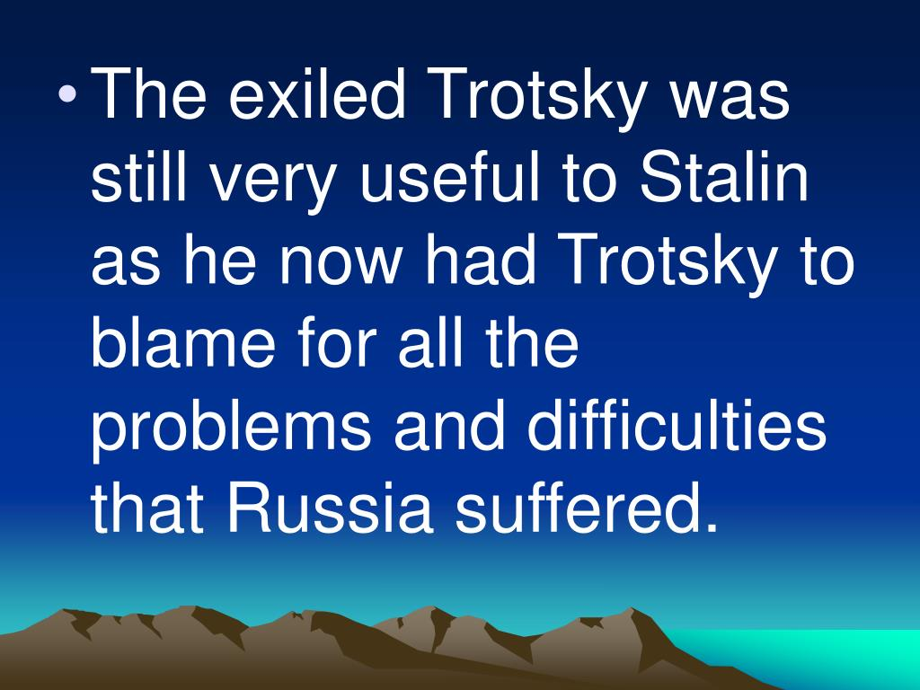 The exiled Trotsky was still very useful to Stalin as he now had Trotsky to blame for all the problems and difficulties that Russia suffered.