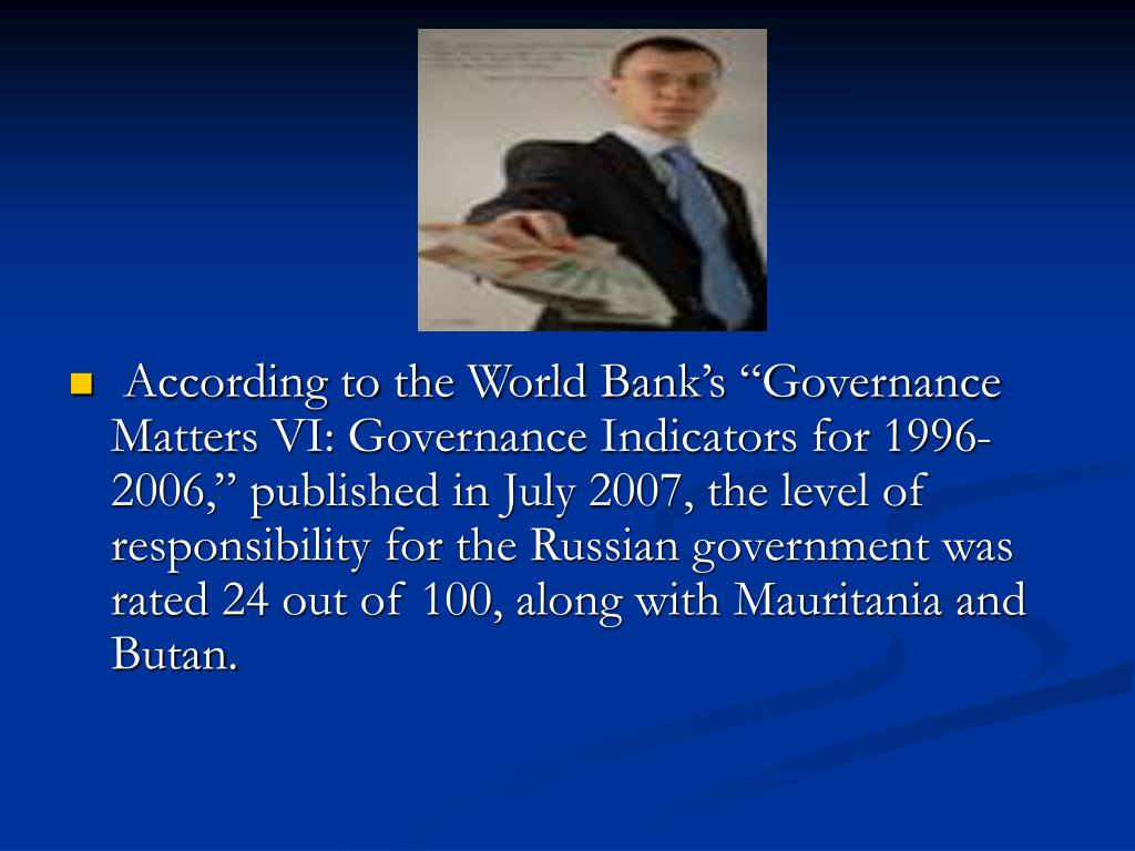 "According to the World Bank's ""Governance Matters VI: Governance Indicators for 1996-2006,"" published in July 2007, the level of responsibility for the Russian government was rated 24 out of 100, along with Mauritania and Butan."