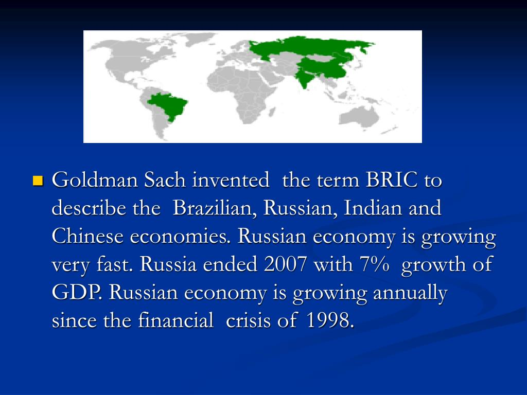 Goldman Sach invented  the term BRIC to describe the  Brazilian, Russian, Indian and Chinese economies. Russian economy is growing very fast. Russia ended 2007 with 7%  growth of GDP. Russian economy is growing annually since the financial  crisis of 1998.