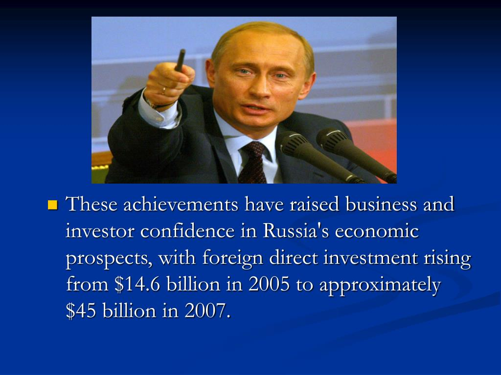 These achievements have raised business and investor confidence in Russia's economic prospects, with foreign direct investment rising from $14.6 billion in 2005 to approximately $45 billion in 2007.