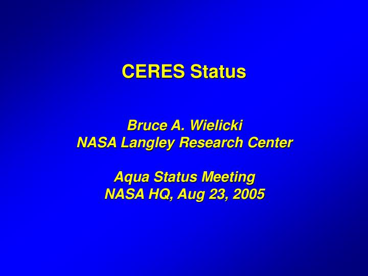 Ceres status bruce a wielicki nasa langley research center aqua status meeting nasa hq aug 23 2005